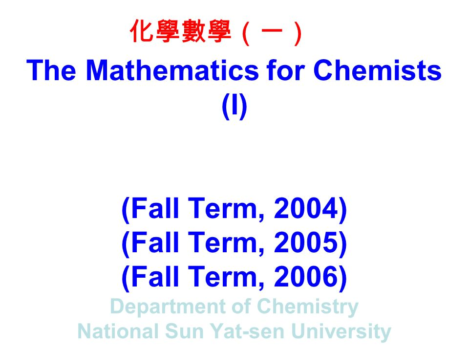 The Mathematics for Chemists (I) (Fall Term, 2004) (Fall Term, 2005) (Fall Term, 2006) Department of Chemistry National Sun Yat-sen University 化學數學(一)