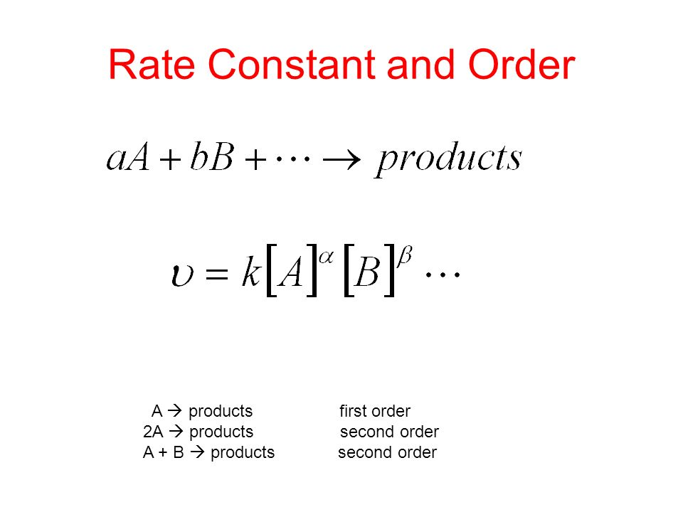 Rate Constant and Order A  products first order 2A  products second order A + B  products second order