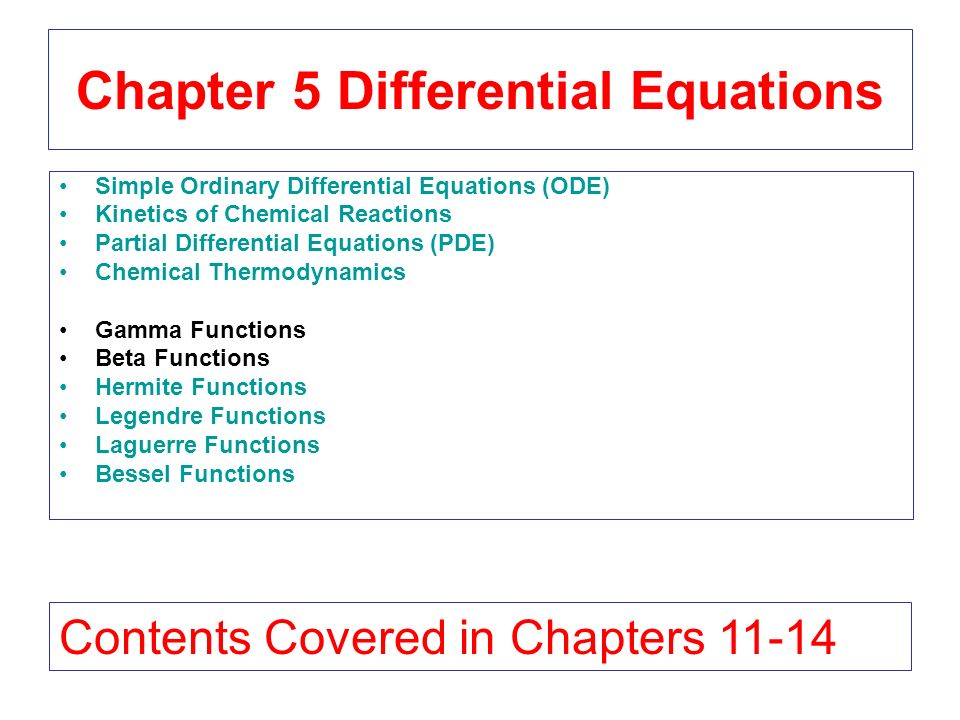 Chapter 5 Differential Equations Simple Ordinary Differential Equations (ODE) Kinetics of Chemical Reactions Partial Differential Equations (PDE) Chemical Thermodynamics Gamma Functions Beta Functions Hermite Functions Legendre Functions Laguerre Functions Bessel Functions Contents Covered in Chapters 11-14