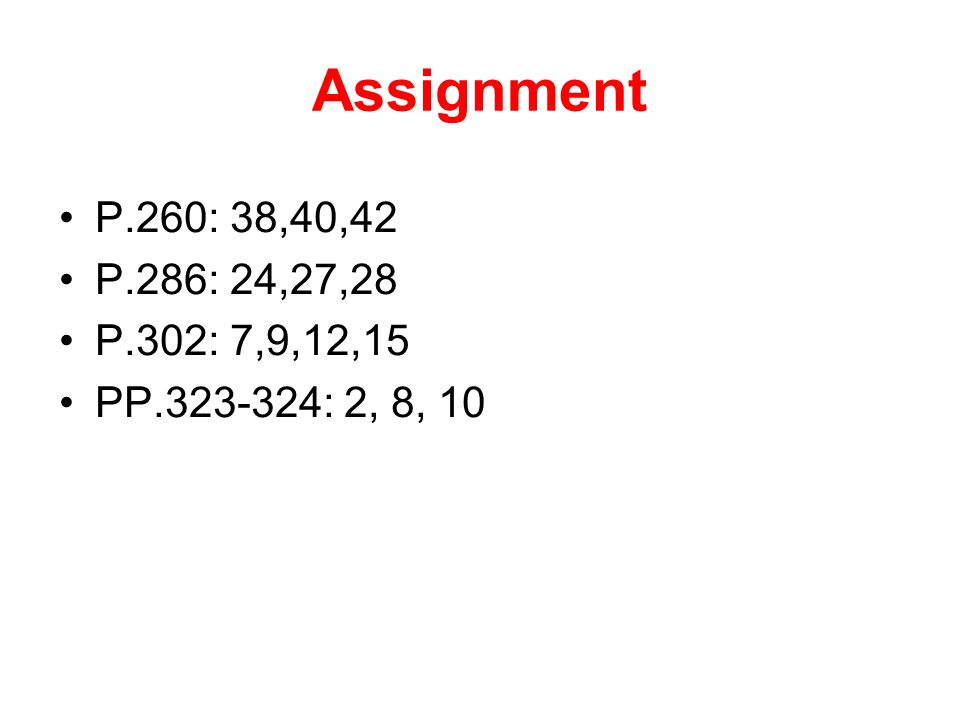 Assignment P.260: 38,40,42 P.286: 24,27,28 P.302: 7,9,12,15 PP : 2, 8, 10