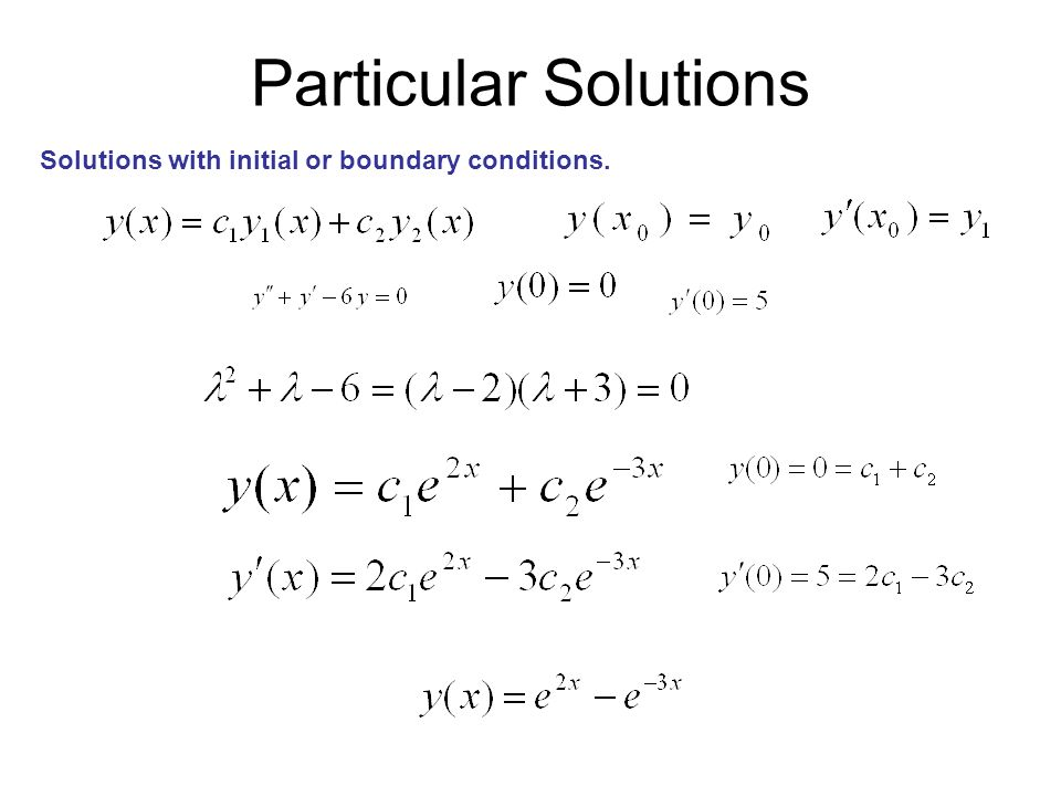 Particular Solutions Solutions with initial or boundary conditions.