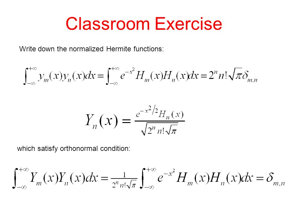 Classroom Exercise Write down the normalized Hermite functions: which satisfy orthonormal condition:
