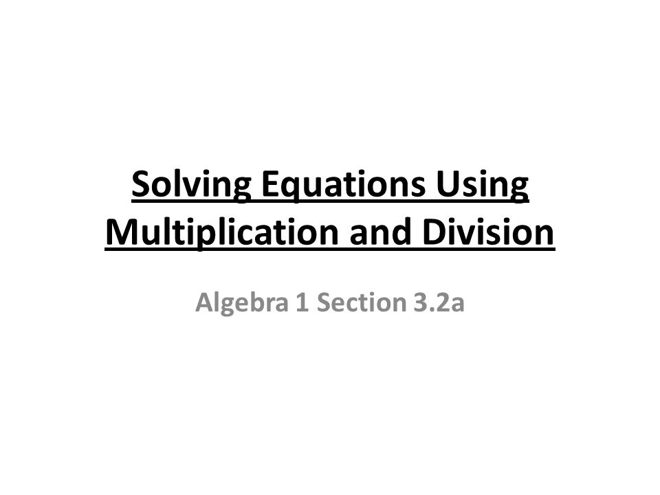 Solving Equations Using Multiplication and Division Algebra 1 Section 3.2a