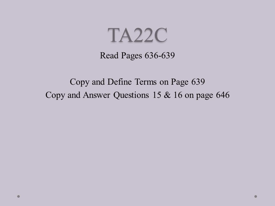 TA22C Read Pages Copy and Define Terms on Page 639 Copy and Answer Questions 15 & 16 on page 646