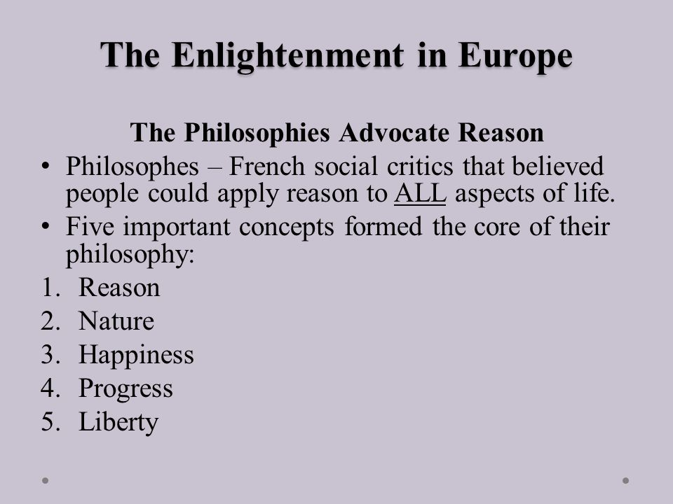 The Enlightenment in Europe The Philosophies Advocate Reason Philosophes – French social critics that believed people could apply reason to ALL aspects of life.