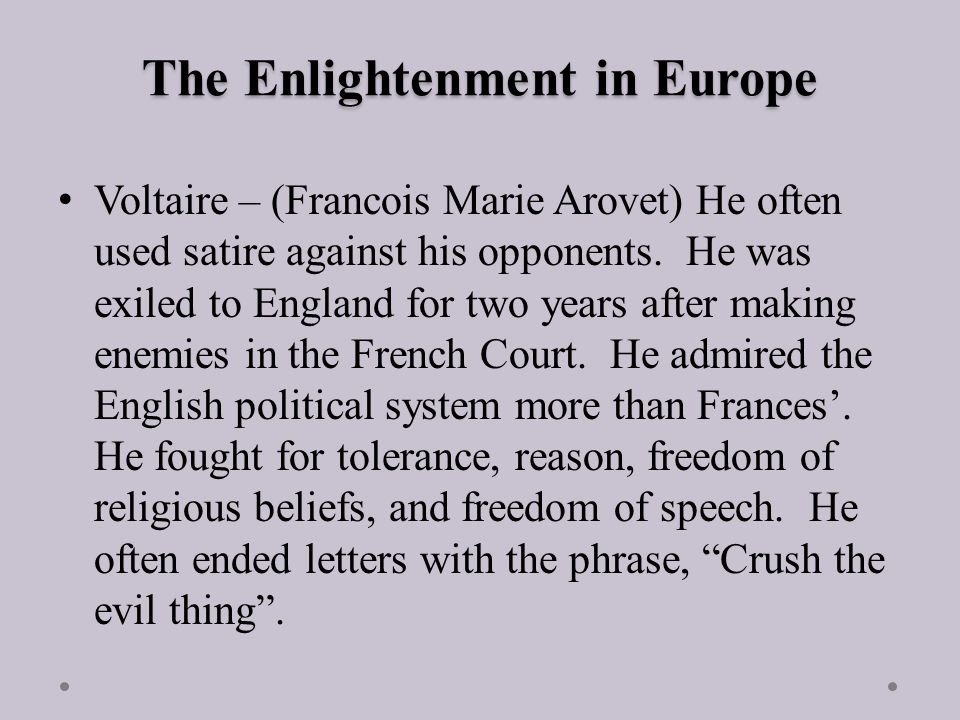The Enlightenment in Europe Voltaire – (Francois Marie Arovet) He often used satire against his opponents.