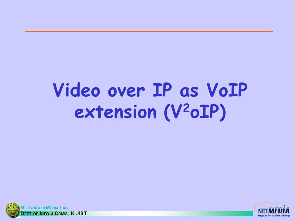 N ETWORKed M EDIA L AB. D EPT. OF I NFO. & C OMM., K-JIST Video over IP as VoIP extension (V 2 oIP)