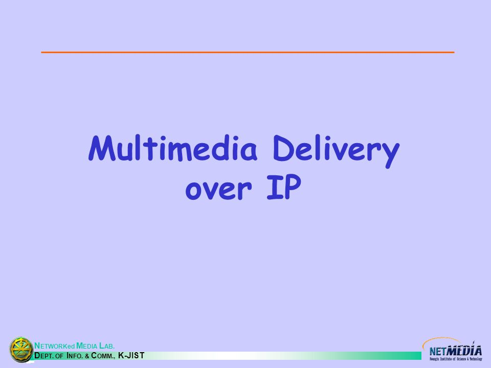 N ETWORKed M EDIA L AB. D EPT. OF I NFO. & C OMM., K-JIST Multimedia Delivery over IP