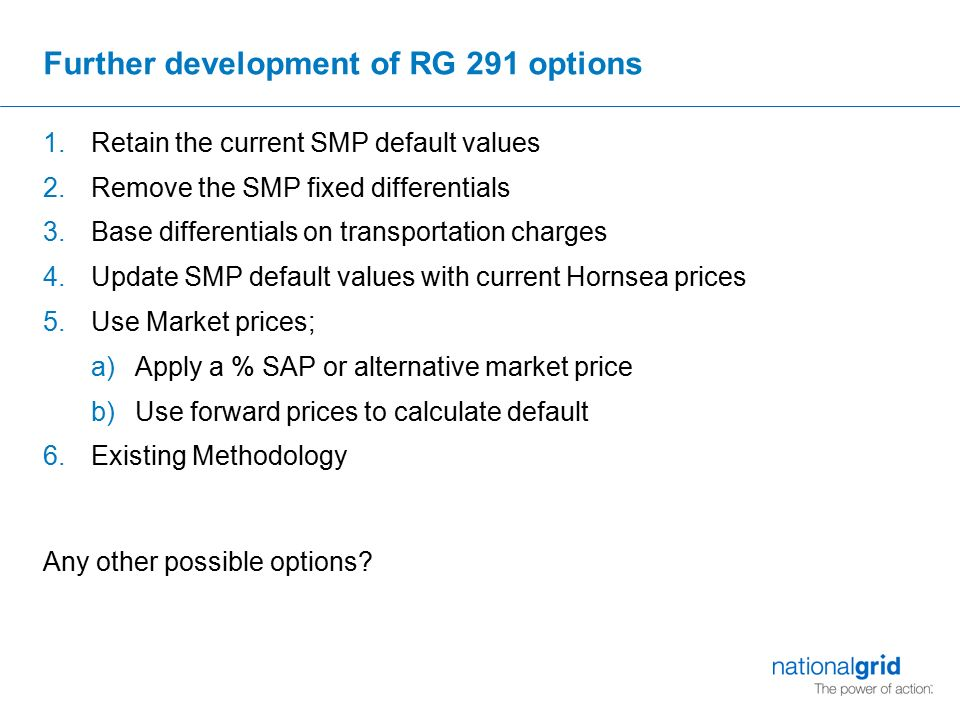 Further development of RG 291 options 1.Retain the current SMP default values 2.Remove the SMP fixed differentials 3.Base differentials on transportation charges 4.Update SMP default values with current Hornsea prices 5.Use Market prices; a)Apply a % SAP or alternative market price b)Use forward prices to calculate default 6.Existing Methodology Any other possible options