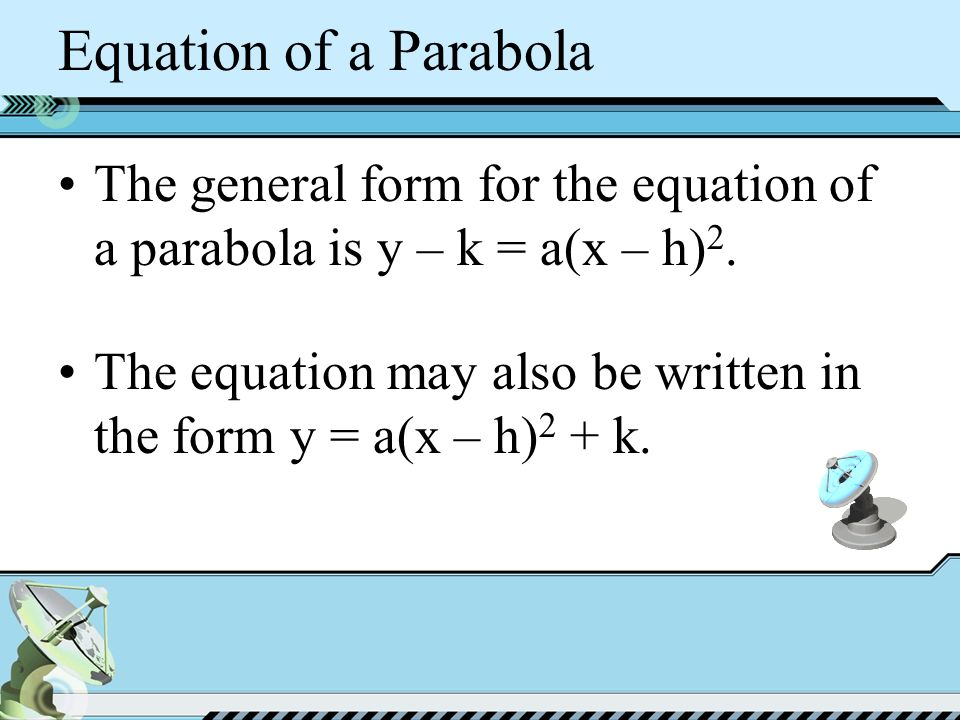 Equation of a Parabola The general form for the equation of a parabola is y – k = a(x – h) 2.