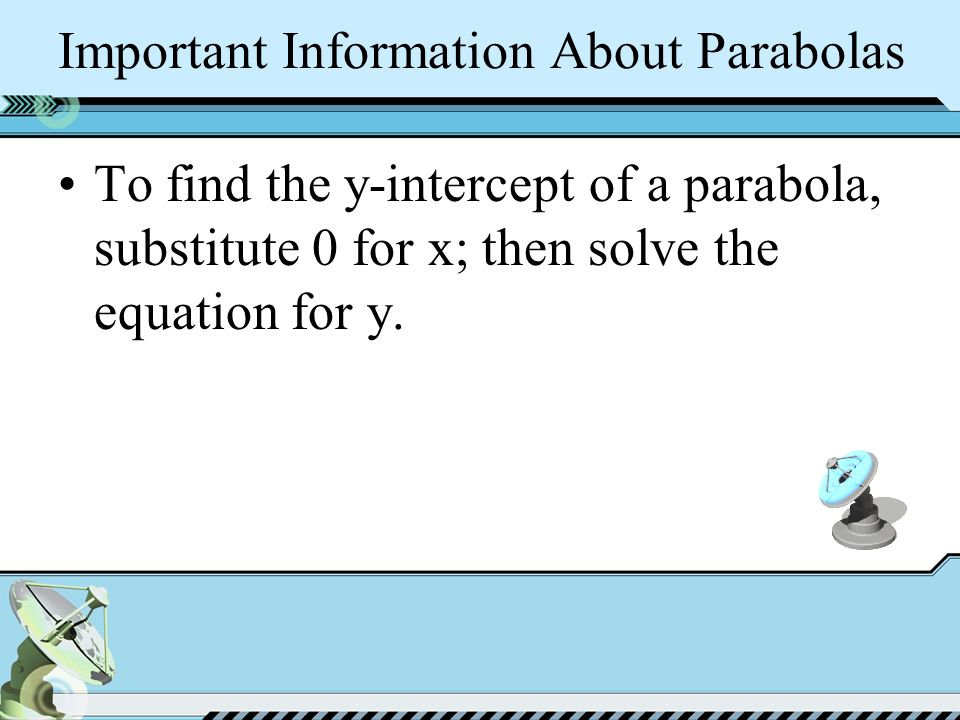 Important Information About Parabolas To find the y-intercept of a parabola, substitute 0 for x; then solve the equation for y.