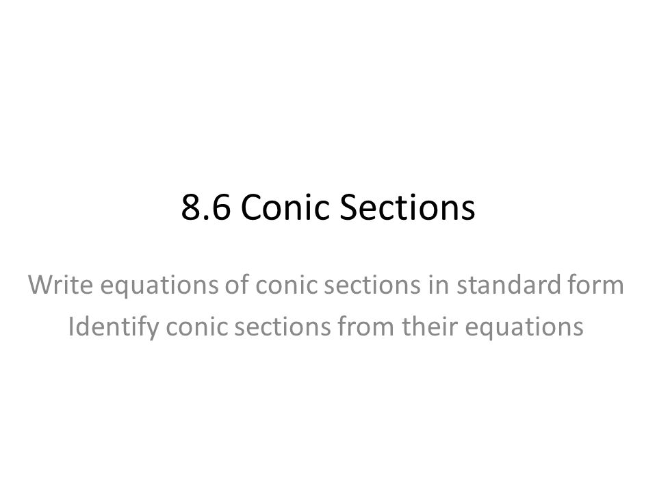 8.6 Conic Sections Write equations of conic sections in standard form Identify conic sections from their equations