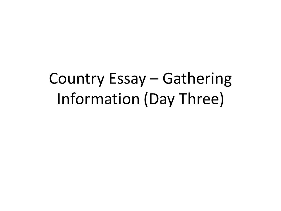 country essay gathering information day three ppt  1 country essay gathering information day three