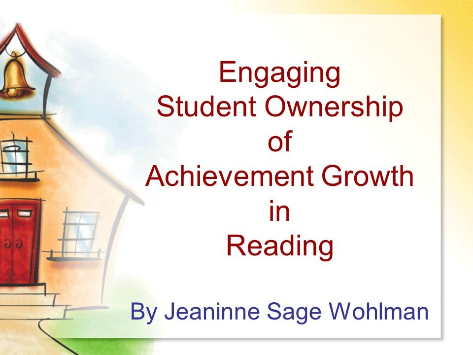 Engaging Student Ownership of Achievement Growth in Reading By Jeaninne Sage Wohlman