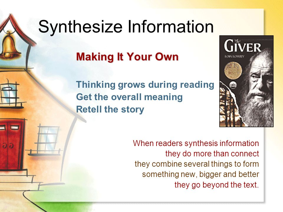 Synthesize Information Making It Your Own Thinking grows during reading Get the overall meaning Retell the story When readers synthesis information they do more than connect they combine several things to form something new, bigger and better they go beyond the text.