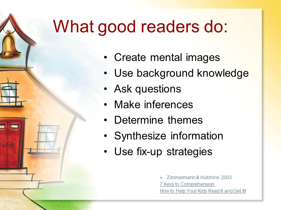 What good readers do: Create mental images Use background knowledge Ask questions Make inferences Determine themes Synthesize information Use fix-up strategies »Zimmermann & Hutchins, Keys to Comprehension: How to Help Your Kids Read It and Get It!