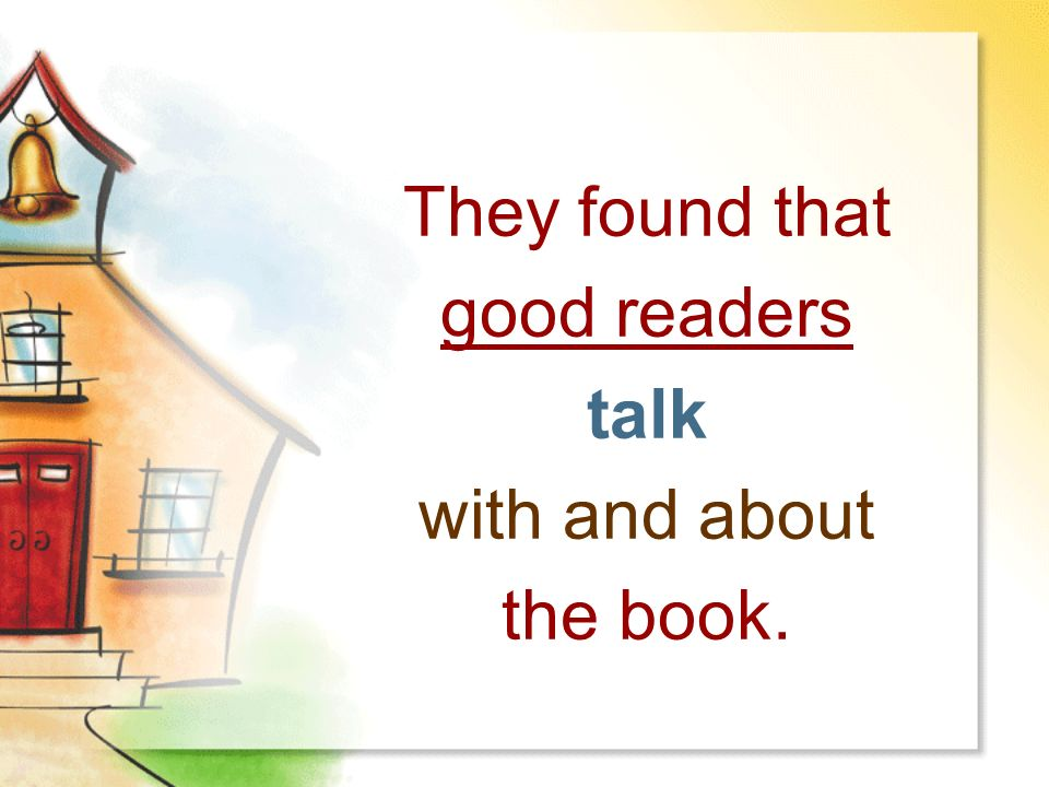 They found that good readers talk with and about the book.