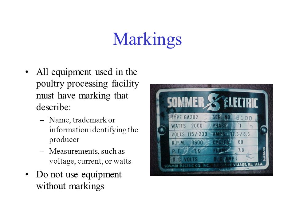 Markings All equipment used in the poultry processing facility must have marking that describe: –Name, trademark or information identifying the producer –Measurements, such as voltage, current, or watts Do not use equipment without markings