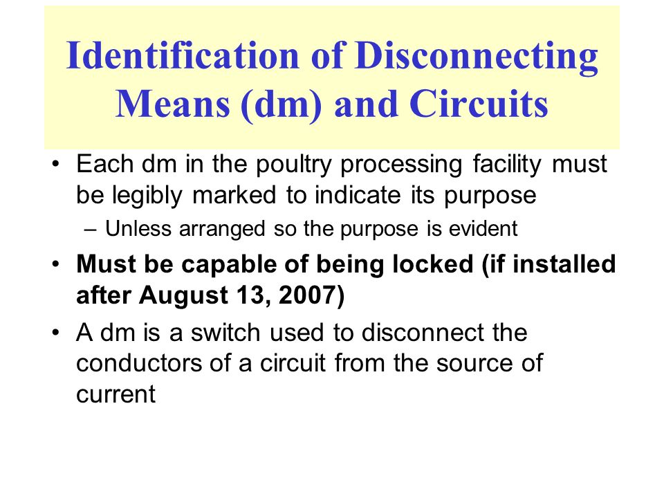 Identification of Disconnecting Means (dm) and Circuits Each dm in the poultry processing facility must be legibly marked to indicate its purpose –Unless arranged so the purpose is evident Must be capable of being locked (if installed after August 13, 2007) A dm is a switch used to disconnect the conductors of a circuit from the source of current