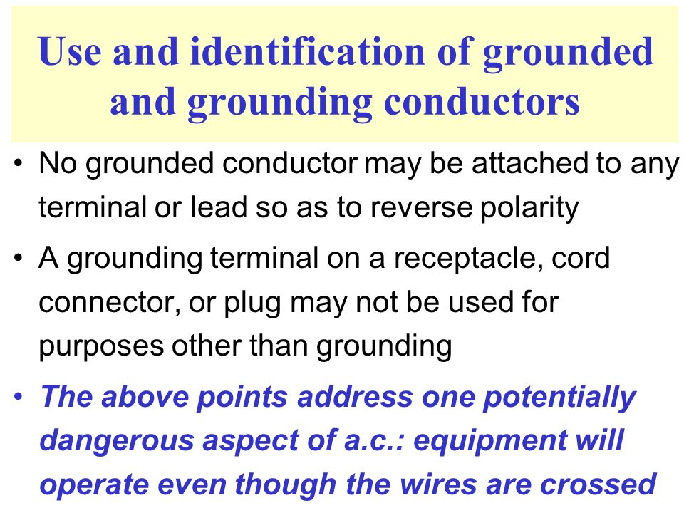 Use and identification of grounded and grounding conductors No grounded conductor may be attached to any terminal or lead so as to reverse polarity A grounding terminal on a receptacle, cord connector, or plug may not be used for purposes other than grounding The above points address one potentially dangerous aspect of a.c.: equipment will operate even though the wires are crossed