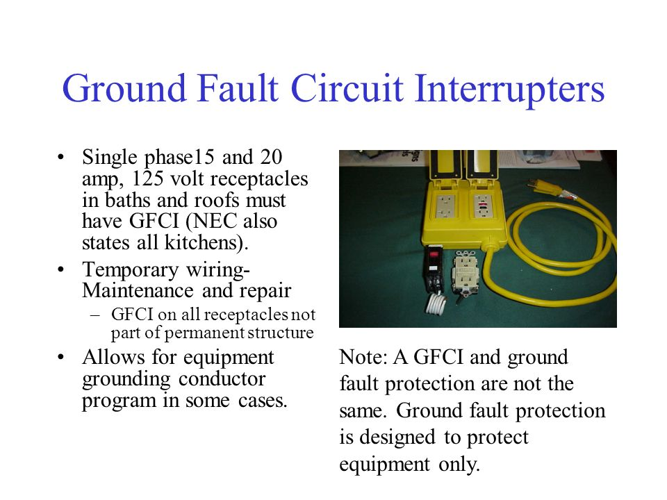 Ground Fault Circuit Interrupters Single phase15 and 20 amp, 125 volt receptacles in baths and roofs must have GFCI (NEC also states all kitchens).