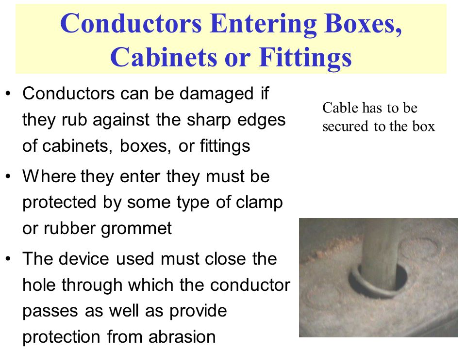 Conductors Entering Boxes, Cabinets or Fittings Conductors can be damaged if they rub against the sharp edges of cabinets, boxes, or fittings Where they enter they must be protected by some type of clamp or rubber grommet The device used must close the hole through which the conductor passes as well as provide protection from abrasion Cable has to be secured to the box