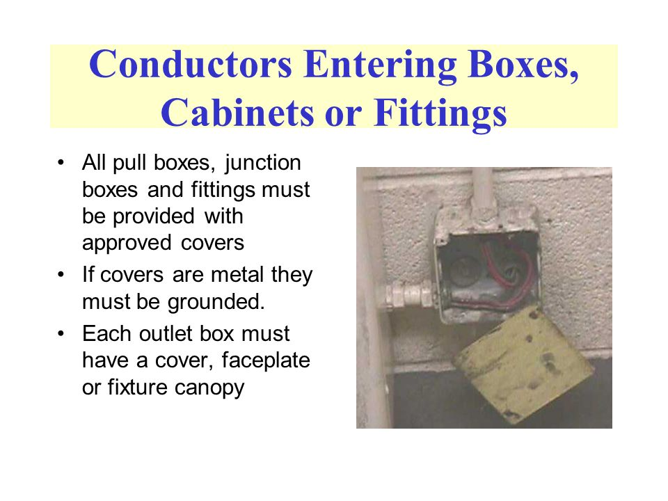 Conductors Entering Boxes, Cabinets or Fittings All pull boxes, junction boxes and fittings must be provided with approved covers If covers are metal they must be grounded.