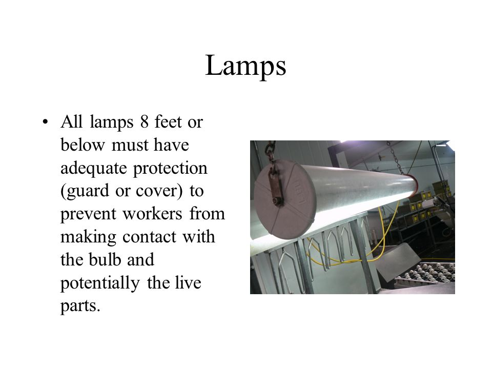 Lamps All lamps 8 feet or below must have adequate protection (guard or cover) to prevent workers from making contact with the bulb and potentially the live parts.