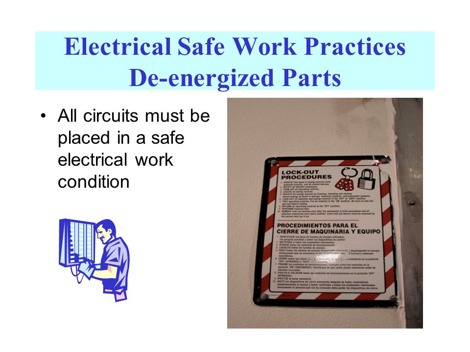 Electrical Safe Work Practices De-energized Parts All circuits must be placed in a safe electrical work condition
