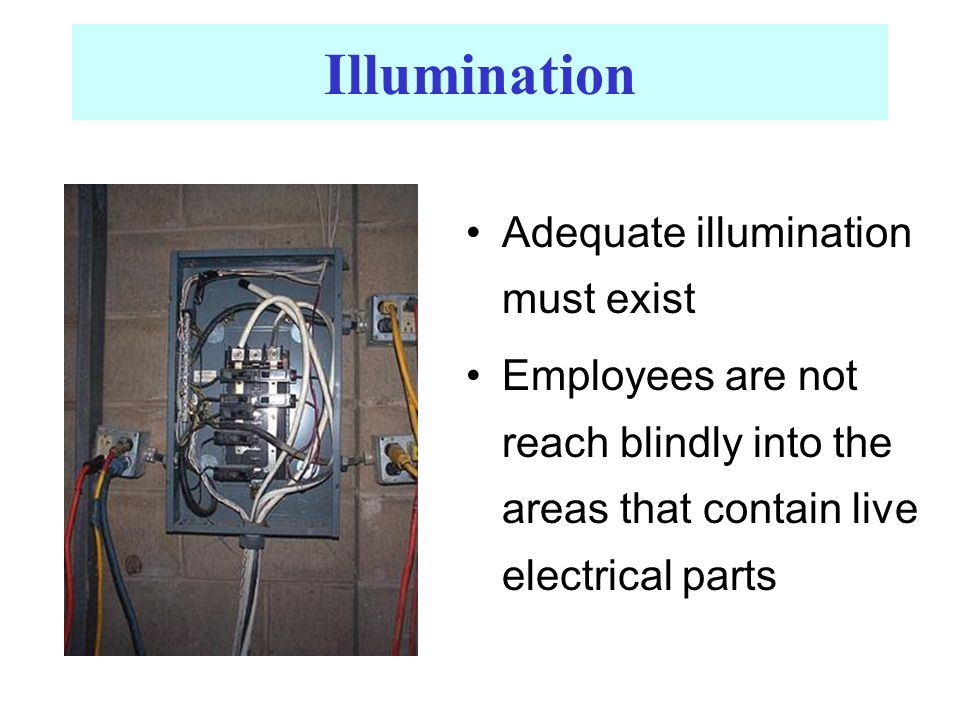 Illumination Adequate illumination must exist Employees are not reach blindly into the areas that contain live electrical parts