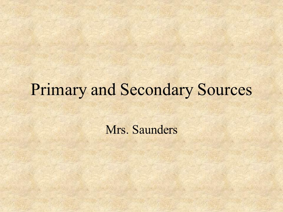 Primary and Secondary Sources Mrs. Saunders