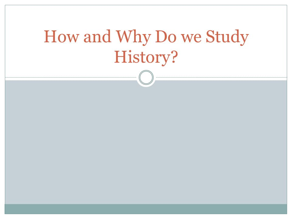 How and Why Do we Study History