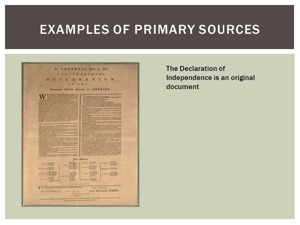 EXAMPLES OF PRIMARY SOURCES The Declaration of Independence is an original document