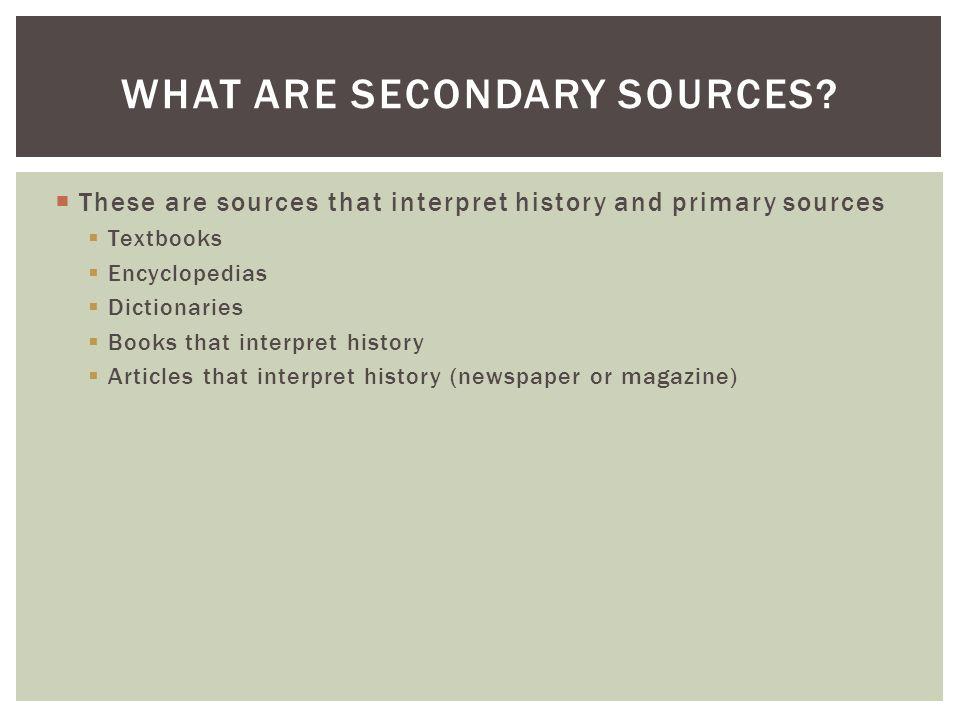  These are sources that interpret history and primary sources  Textbooks  Encyclopedias  Dictionaries  Books that interpret history  Articles that interpret history (newspaper or magazine) WHAT ARE SECONDARY SOURCES