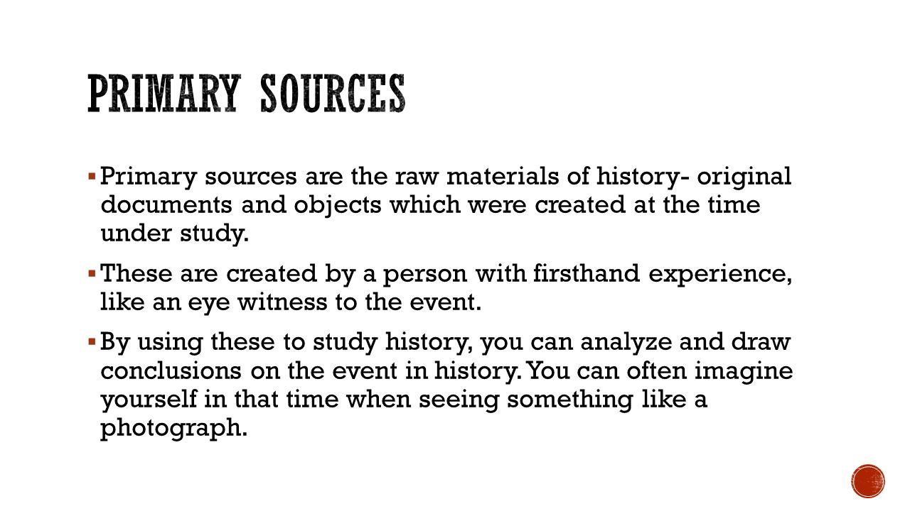  Primary sources are the raw materials of history- original documents and objects which were created at the time under study.