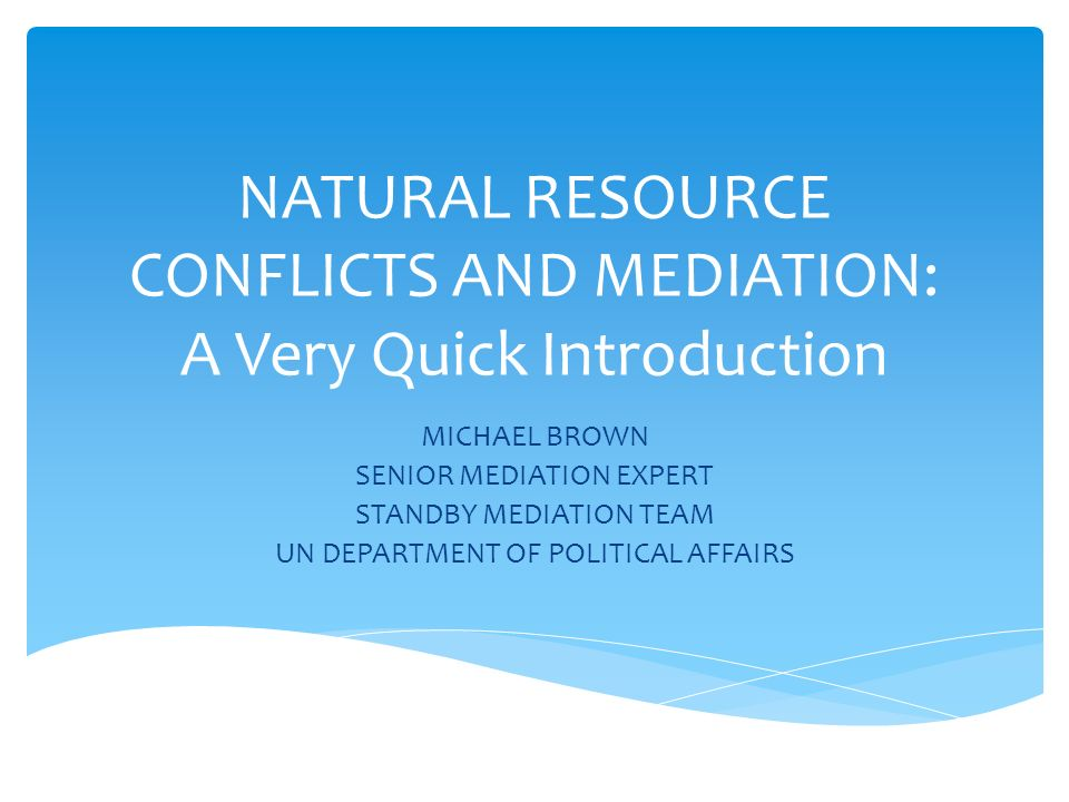 NATURAL RESOURCE CONFLICTS AND MEDIATION: A Very Quick Introduction MICHAEL BROWN SENIOR MEDIATION EXPERT STANDBY MEDIATION TEAM UN DEPARTMENT OF POLITICAL AFFAIRS