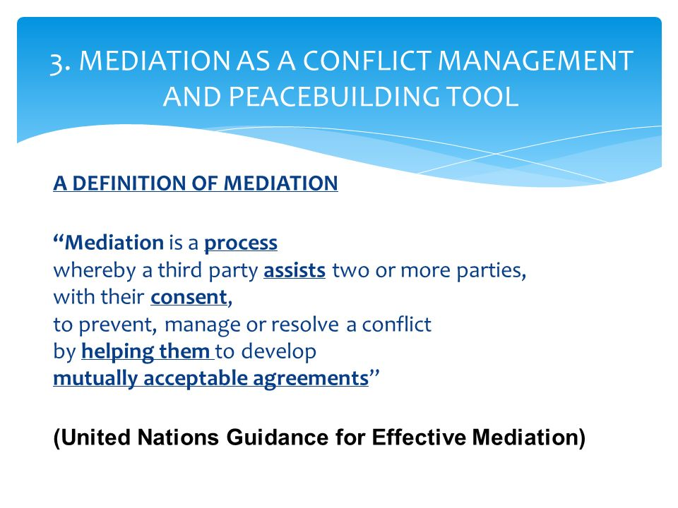 A DEFINITION OF MEDIATION Mediation is a process whereby a third party assists two or more parties, with their consent, to prevent, manage or resolve a conflict by helping them to develop mutually acceptable agreements (United Nations Guidance for Effective Mediation) 3.