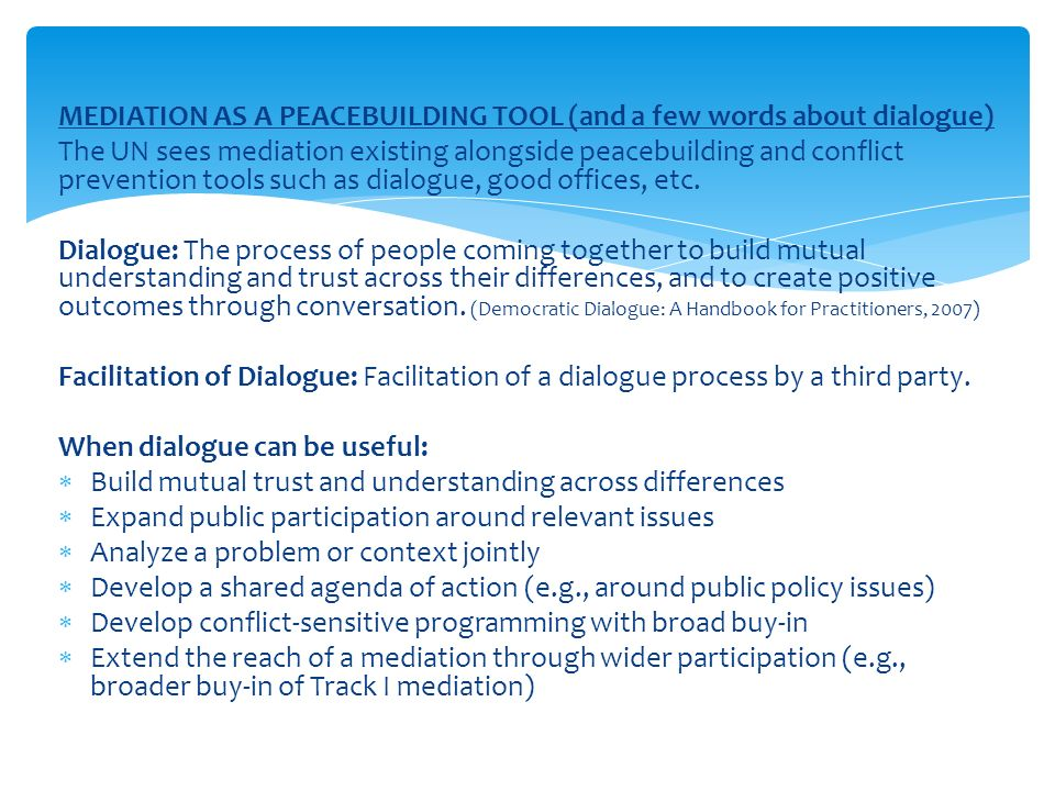 MEDIATION AS A PEACEBUILDING TOOL (and a few words about dialogue) The UN sees mediation existing alongside peacebuilding and conflict prevention tools such as dialogue, good offices, etc.