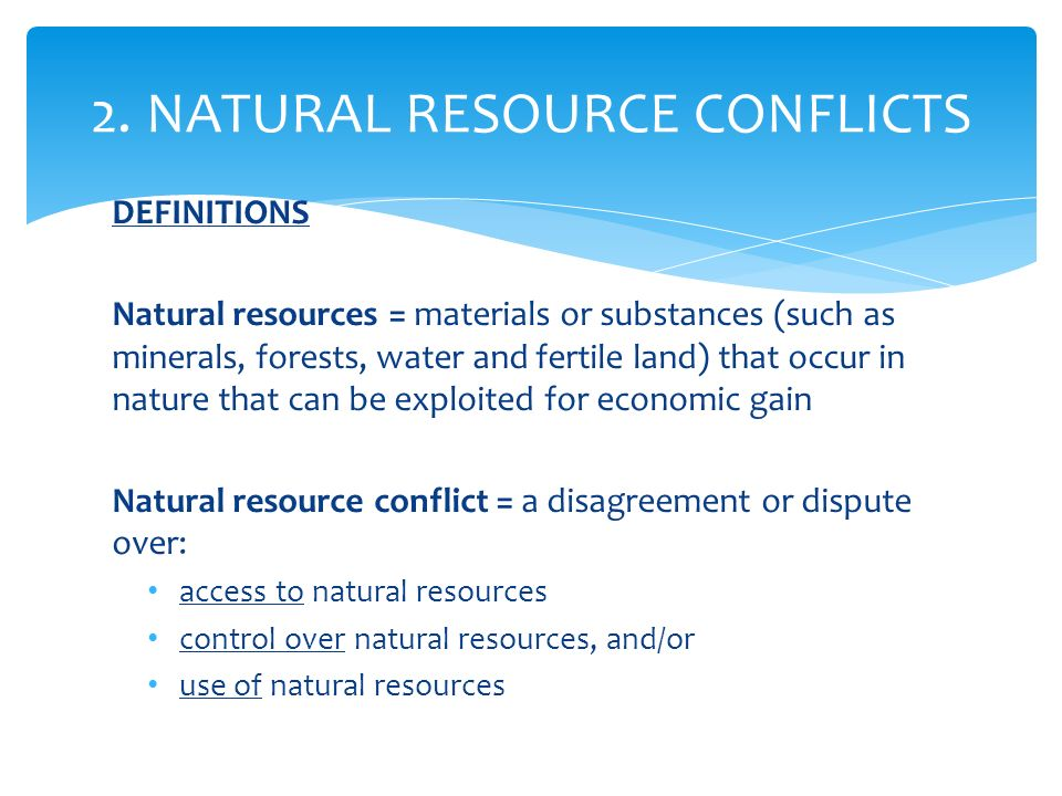 DEFINITIONS Natural resources = materials or substances (such as minerals, forests, water and fertile land) that occur in nature that can be exploited for economic gain Natural resource conflict = a disagreement or dispute over: access to natural resources control over natural resources, and/or use of natural resources 2.