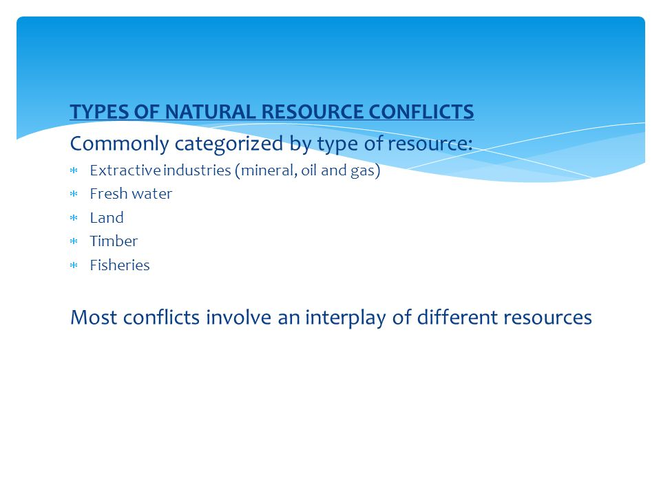 TYPES OF NATURAL RESOURCE CONFLICTS Commonly categorized by type of resource:  Extractive industries (mineral, oil and gas)  Fresh water  Land  Timber  Fisheries Most conflicts involve an interplay of different resources