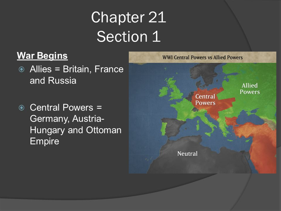 Chapter 21 Section 1 War Begins  Allies = Britain, France and Russia  Central Powers = Germany, Austria- Hungary and Ottoman Empire