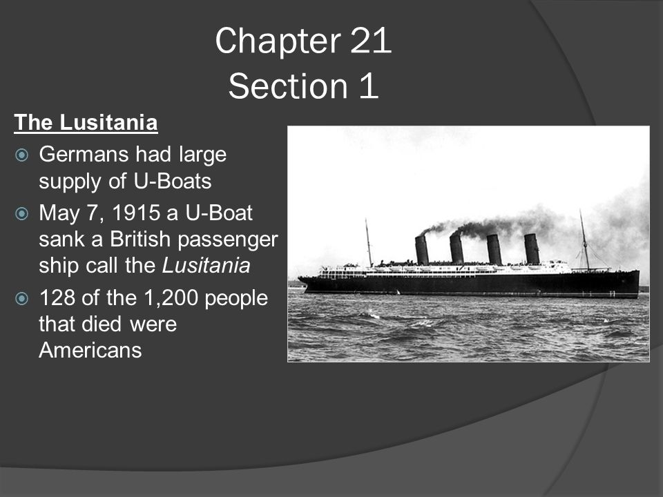 Chapter 21 Section 1 The Lusitania  Germans had large supply of U-Boats  May 7, 1915 a U-Boat sank a British passenger ship call the Lusitania  128 of the 1,200 people that died were Americans