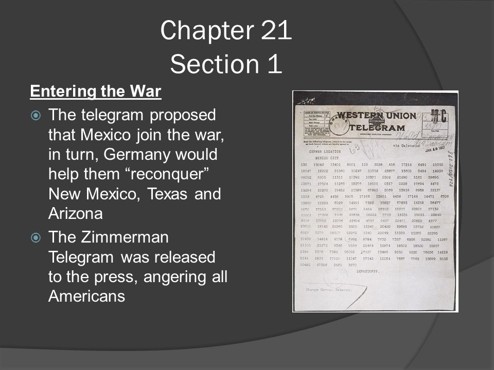 Chapter 21 Section 1 Entering the War  The telegram proposed that Mexico join the war, in turn, Germany would help them reconquer New Mexico, Texas and Arizona  The Zimmerman Telegram was released to the press, angering all Americans