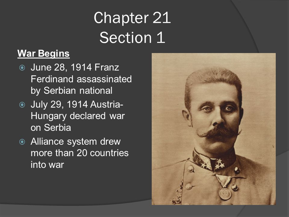 Chapter 21 Section 1 War Begins  June 28, 1914 Franz Ferdinand assassinated by Serbian national  July 29, 1914 Austria- Hungary declared war on Serbia  Alliance system drew more than 20 countries into war