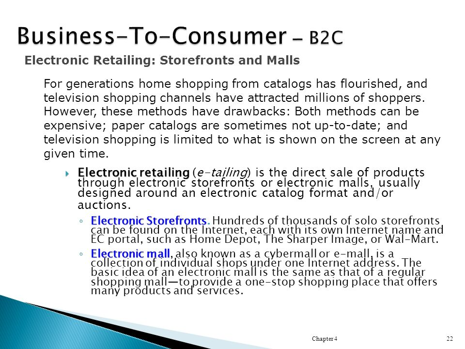  Electronic retailing  Electronic retailing (e-tailing) is the direct sale of products through electronic storefronts or electronic malls, usually designed around an electronic catalog format and/or auctions.