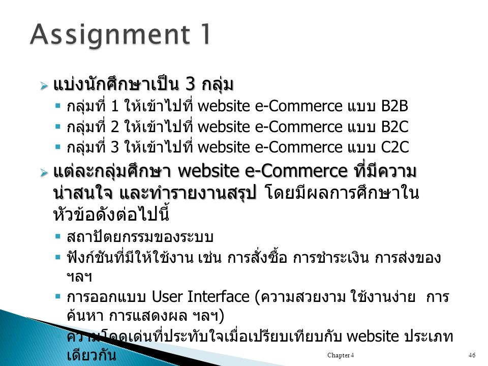  แบ่งนักศึกษาเป็น 3 กลุ่ม  กลุ่มที่ 1 ให้เข้าไปที่ website e-Commerce แบบ B2B  กลุ่มที่ 2 ให้เข้าไปที่ website e-Commerce แบบ B2C  กลุ่มที่ 3 ให้เข้าไปที่ website e-Commerce แบบ C2C  แต่ละกลุ่มศึกษา website e-Commerce ที่มีความ น่าสนใจ และทำรายงานสรุป  แต่ละกลุ่มศึกษา website e-Commerce ที่มีความ น่าสนใจ และทำรายงานสรุป โดยมีผลการศึกษาใน หัวข้อดังต่อไปนี้  สถาปัตยกรรมของระบบ  ฟังก์ชันที่มีให้ใช้งาน เช่น การสั่งซื้อ การชำระเงิน การส่งของ ฯลฯ  การออกแบบ User Interface ( ความสวยงาม ใช้งานง่าย การ ค้นหา การแสดงผล ฯลฯ )  ความโดดเด่นที่ประทับใจเมื่อเปรียบเทียบกับ website ประเภท เดียวกัน  กำหนดส่งรายงานและพร้อมนำเสนอด้วย PowerPoint ในการเรียนครั้งถัดไป Chapter 446