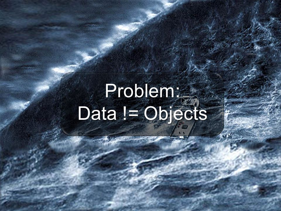 Problem: Data != Objects Problem: Data != Objects