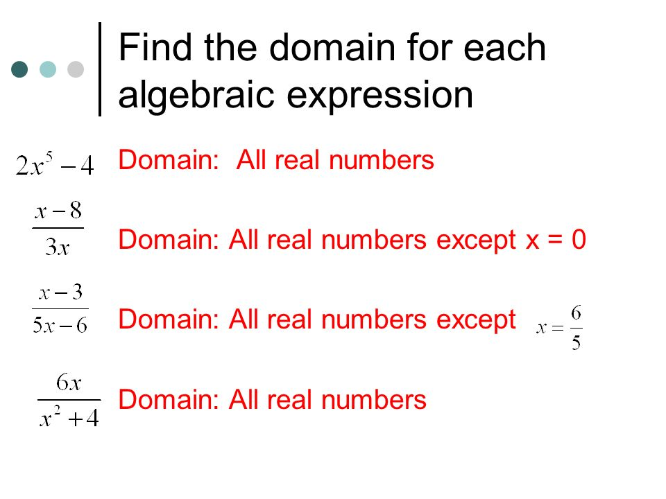 Find the domain for each algebraic expression Domain: All real numbers Domain: All real numbers except x = 0 Domain: All real numbers except Domain: All real numbers