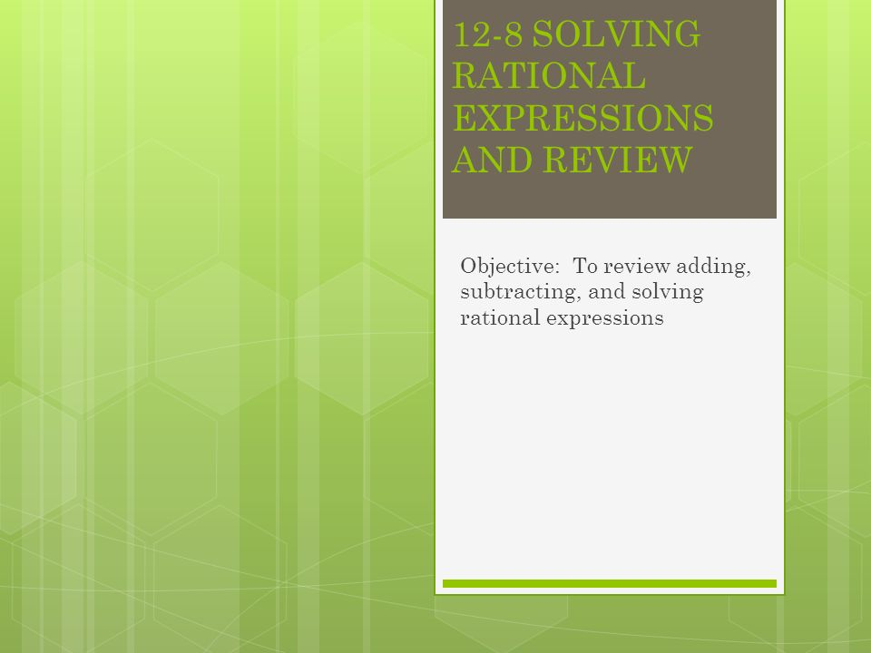12-8 SOLVING RATIONAL EXPRESSIONS AND REVIEW Objective: To review adding, subtracting, and solving rational expressions
