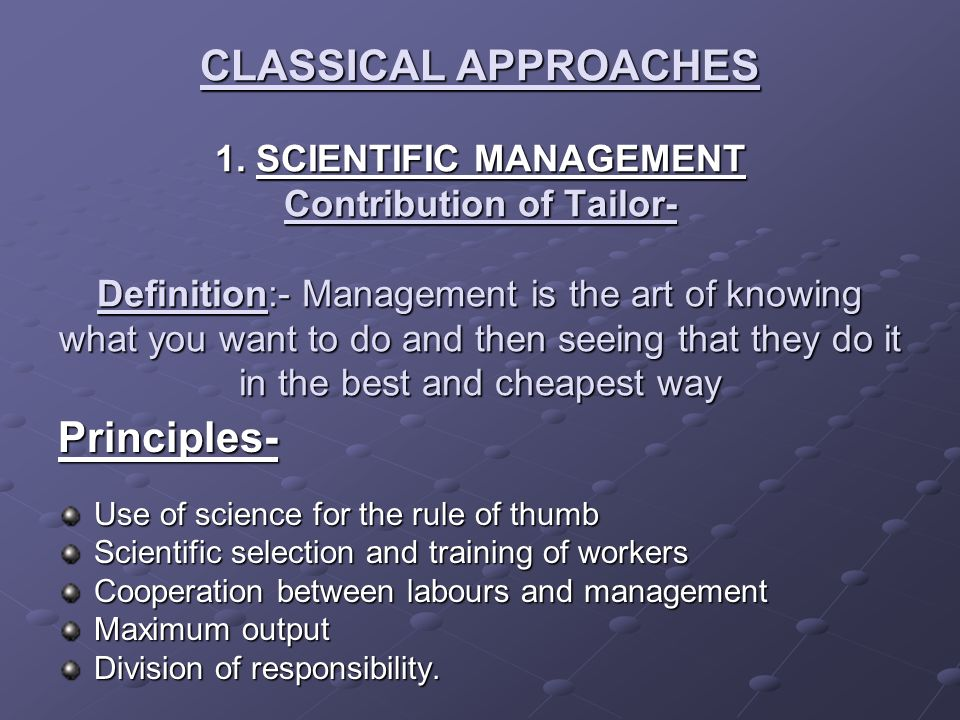 CLASSICAL APPROACHES 1. SCIENTIFIC MANAGEMENT Contribution of Tailor- Definition:- Management is the art of knowing what you want to do and then seein